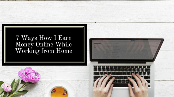7 Ways How I Earn Money Online While Working from Home