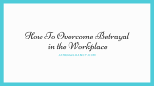 how to overcome betrayal in the workplace